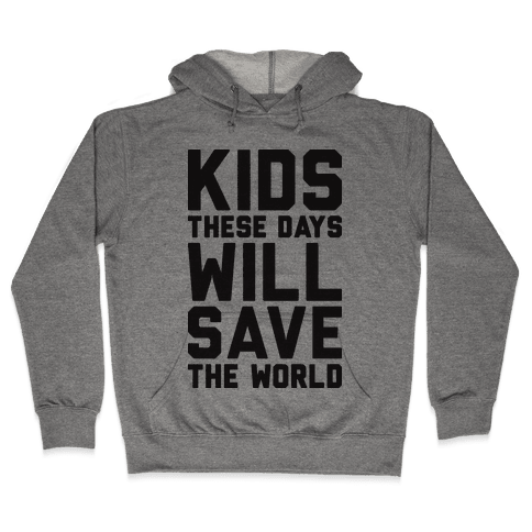 Kids These Days Will Save The World Hooded Sweatshirt