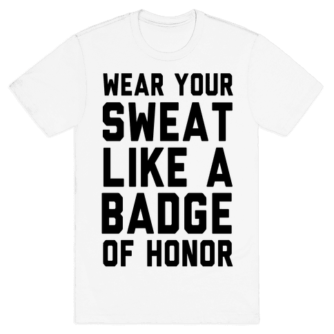 Wear Your Sweat Like a Bade of Honor Mens T-Shirt