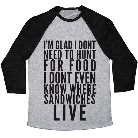I'm Glad I Don't Need To Hunt For Food I Don't Even Know Where Sandwiches Live Baseball Tee