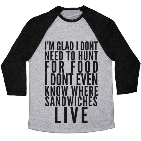 I'm Glad I Don't Need To Hunt For Food I Don't Even Know Where Sandwiches Live Baseball Tee