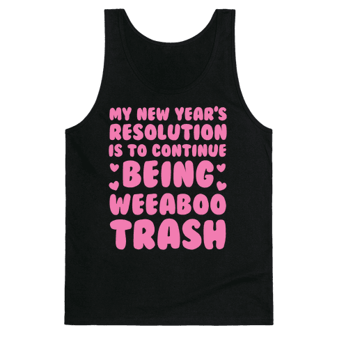 My New Year's Resolution is To Continue Being Weeaboo Trash Tank Top