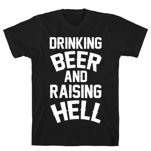 Drinking Beer and Raising Hell T-Shirt