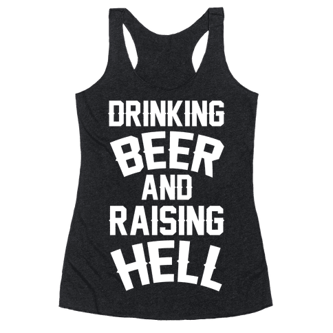 Drinking Beer and Raising Hell Racerback Tank Top