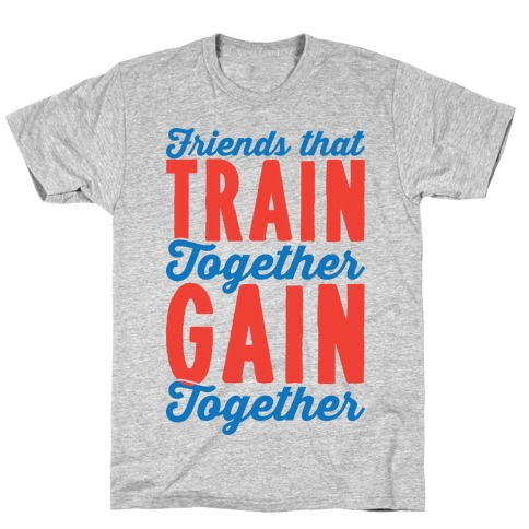 Friends That Train Together Gain Together Mens T-Shirt