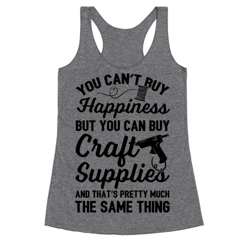 You Can't Buy Happiness But You Can Buy Craft Supplies Racerback Tank Top