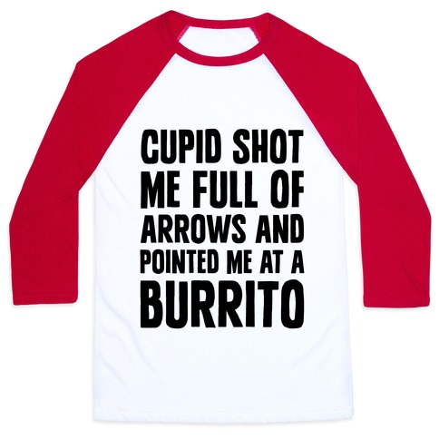 Cupid Shot Me Full Of Arrows And Pointed Me At A Burrito Baseball Tee