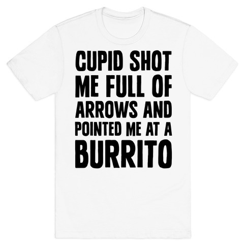Cupid Shot Me Full Of Arrows And Pointed Me At A Burrito T-Shirt