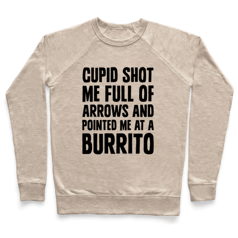 Cupid Shot Me Full Of Arrows And Pointed Me At A Burrito Pullover