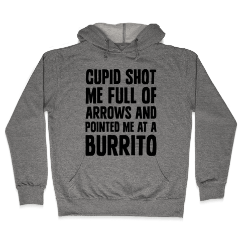 Cupid Shot Me Full Of Arrows And Pointed Me At A Burrito Hooded Sweatshirt