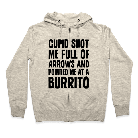 Cupid Shot Me Full Of Arrows And Pointed Me At A Burrito Zip Hoodie