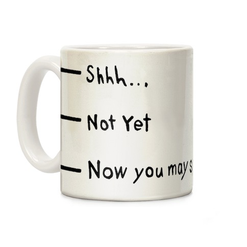 Shhh.. Not Yet, Now You May Speak Coffee Mug