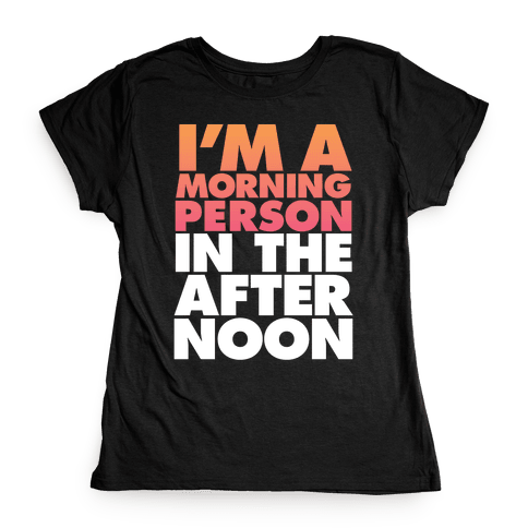 I'm A Morning Persoon (In The Afternoon) Womens T-Shirt