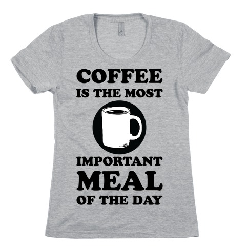 Coffee Is The Most Important Meal Of The Day Womens T-Shirt