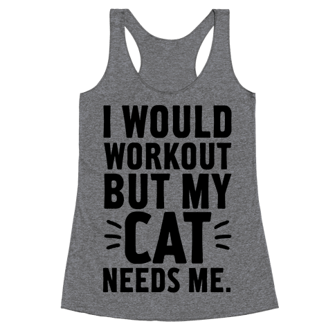I Would Workout But My Cat Needs Me Racerback Tank Top
