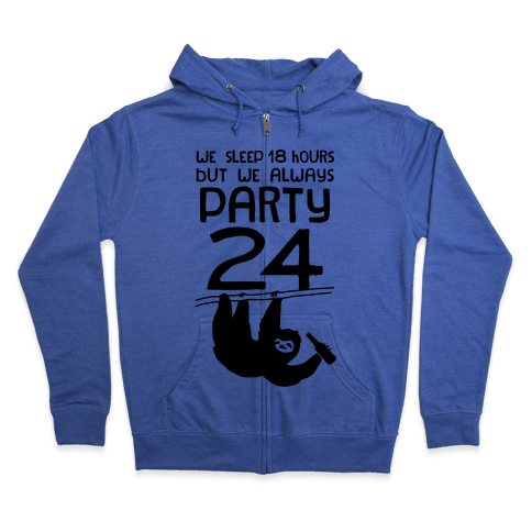 We Sleep 18 Hours But We Always Party 24 Zip Hoodie