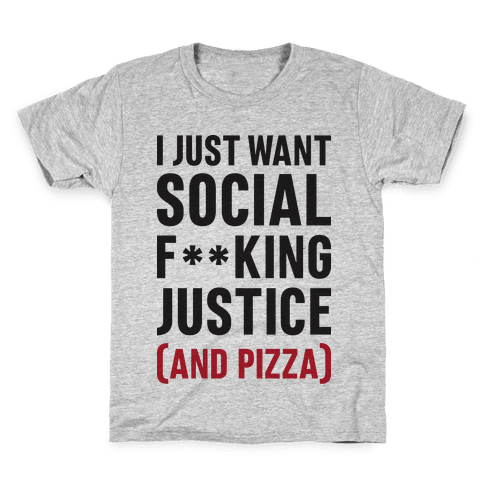 I Just Want Social F**king Justice (And Pizza)  Kids T-Shirt