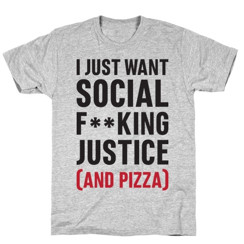 I Just Want Social F**king Justice (And Pizza)  Mens T-Shirt