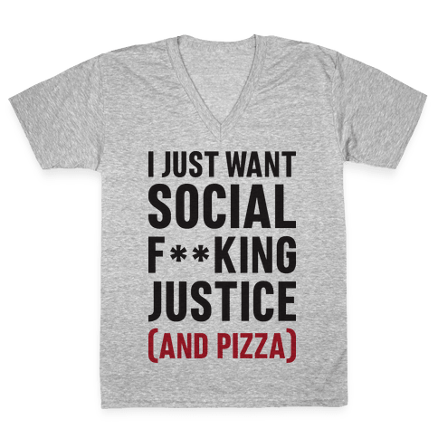 I Just Want Social F**king Justice (And Pizza)  V-Neck Tee Shirt