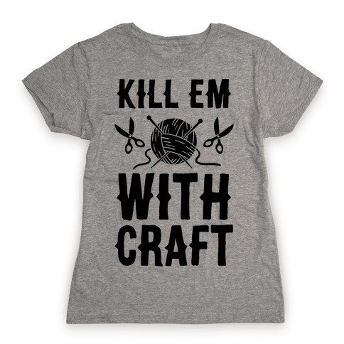 Kill Em With Craft Womens T-Shirt