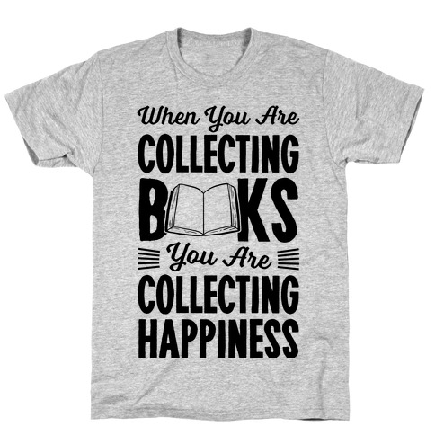 When You Are Collecting Books You Are Collecting Happiness T-Shirt