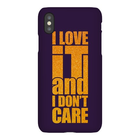 I Love It and I Don't Care Phone Case