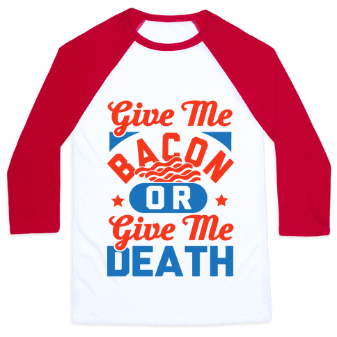 Give Me Bacon Or Give Me Death Baseball Tee