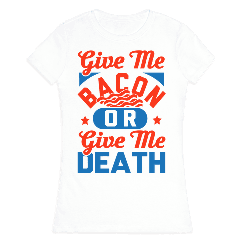 Give Me Bacon Or Give Me Death Womens T-Shirt