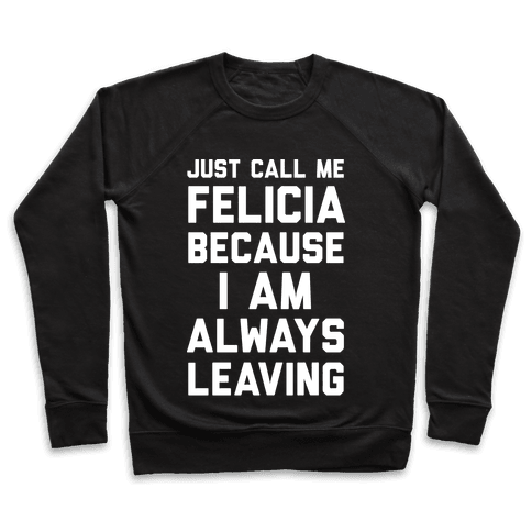 Just Call Me Felicia Because I Am Always Leaving