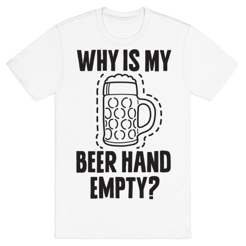 Why Is My Beer Hand Empty? T-Shirt