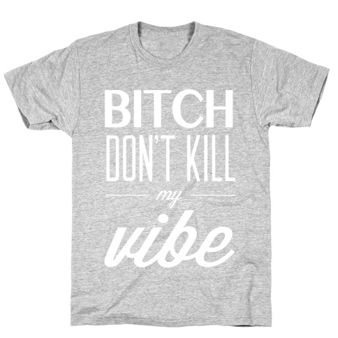 Bitch Don't Kill My Vibe Mens T-Shirt