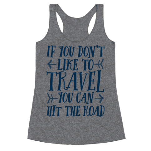 If You Don't Like To Travel You Can Hit The Road Racerback Tank Top