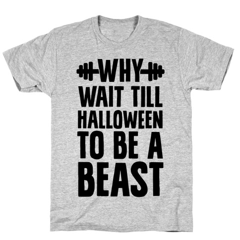 Why Wait Till Halloween to Be a Beast T-Shirt