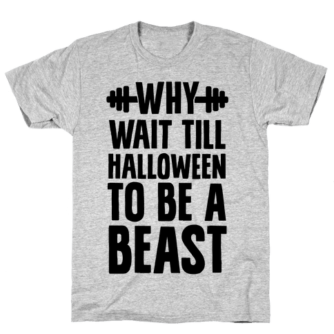 Why Wait Till Halloween to Be a Beast Mens T-Shirt