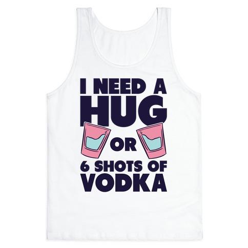 I Need A Hug Or 6 Shots Of Vodka Tank Top