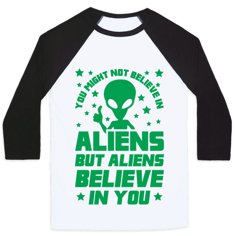 You Might Not Believe In Aliens But Aliens Believe In You Baseball Tee
