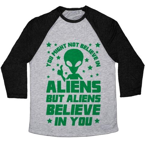 You Might Not Believe In Aliens But Aliens Believe In You Baseball Tee