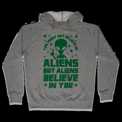 You Might Not Believe In Aliens But Aliens Believe In You Hooded Sweatshirt