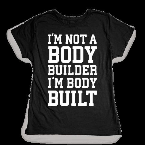 I'm Not A Body Builder, I'm Body Built Womens T-Shirt