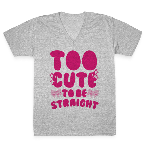 Too Cute To Be Straight  V-Neck Tee Shirt