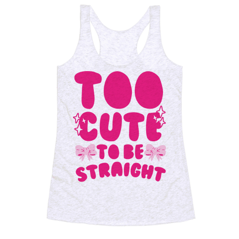 Too Cute To Be Straight  Racerback Tank Top