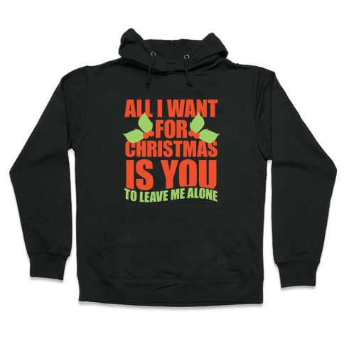 All I Want For Christmas Is You (To Leave Me Alone) Hooded Sweatshirt