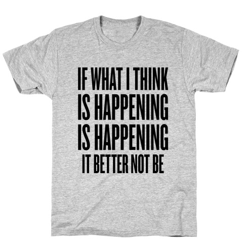 If What I Think Is Happening T-Shirt
