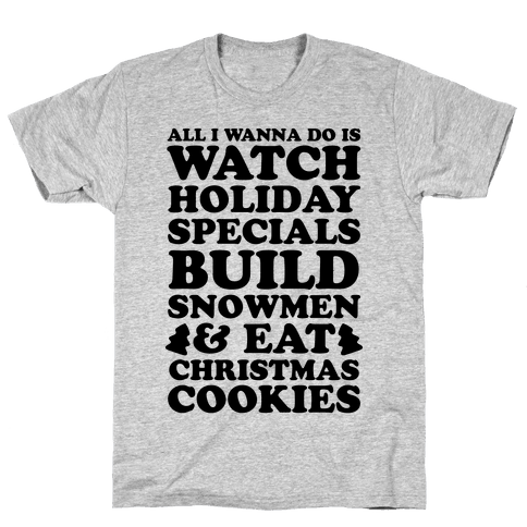 All I Wanna Do Is Watch Holiday Specials, Build Snowmen and Eat Christmas Cookies Mens T-Shirt