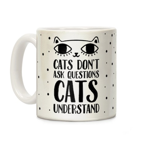 Cats Don't Ask Questions Cats Understand Coffee Mug