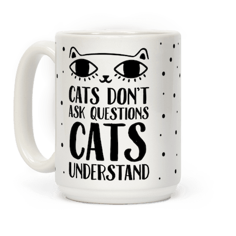 Cats Don't Ask Questions Cats Understand