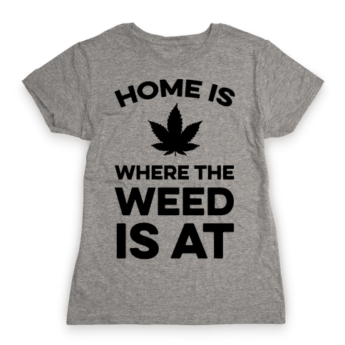 Home Is Where The Weed Is At Womens T-Shirt