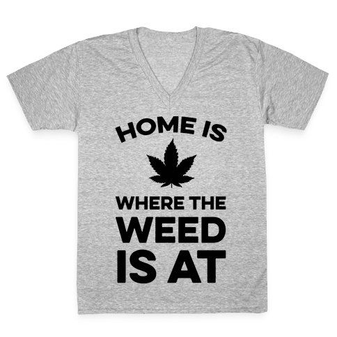 Home Is Where The Weed Is At V-Neck Tee Shirt