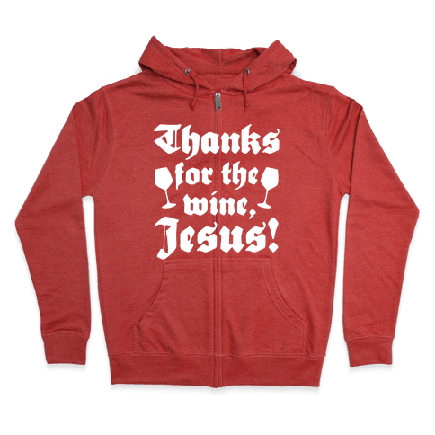 Thanks For The Wine, Jesus! Zip Hoodie
