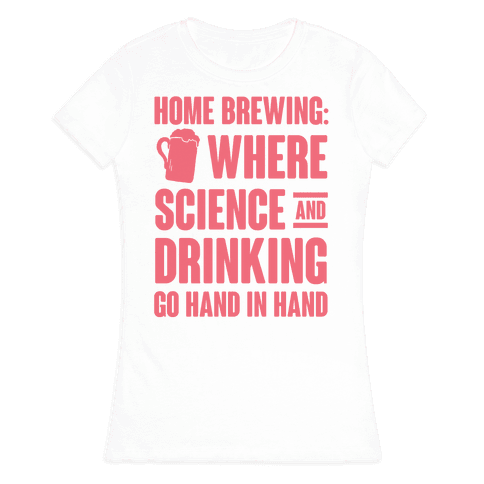 Home Brewing: Where Science And Drinking Go Hand In Hand Womens T-Shirt