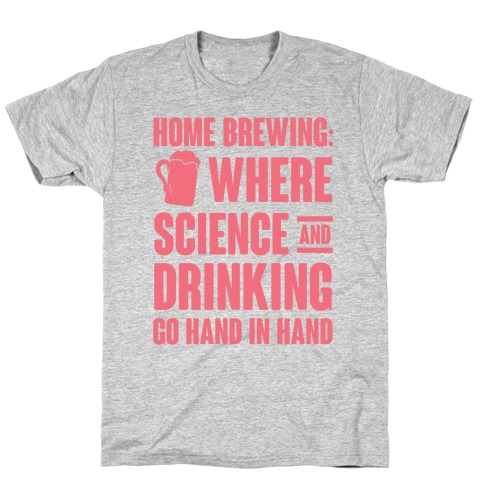 Home Brewing: Where Science And Drinking Go Hand In Hand T-Shirt